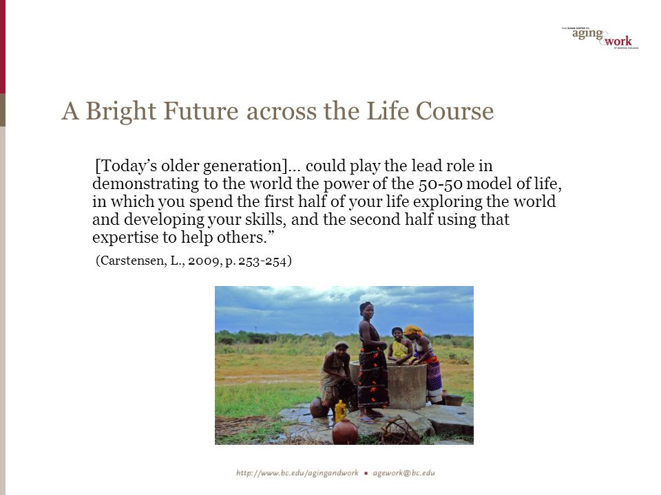 A Bright Future across the Life Course [Today's older generation]… could play the lead role in demonstrating to the world the power of the model of life, in which you spend the first half of your life exploring the world and developing your skills, and the second half using that expertise to help others. (Carstensen, L., 2009, p.