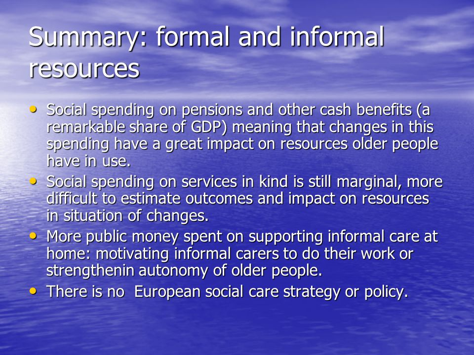 Summary: formal and informal resources Social spending on pensions and other cash benefits (a remarkable share of GDP) meaning that changes in this spending have a great impact on resources older people have in use.