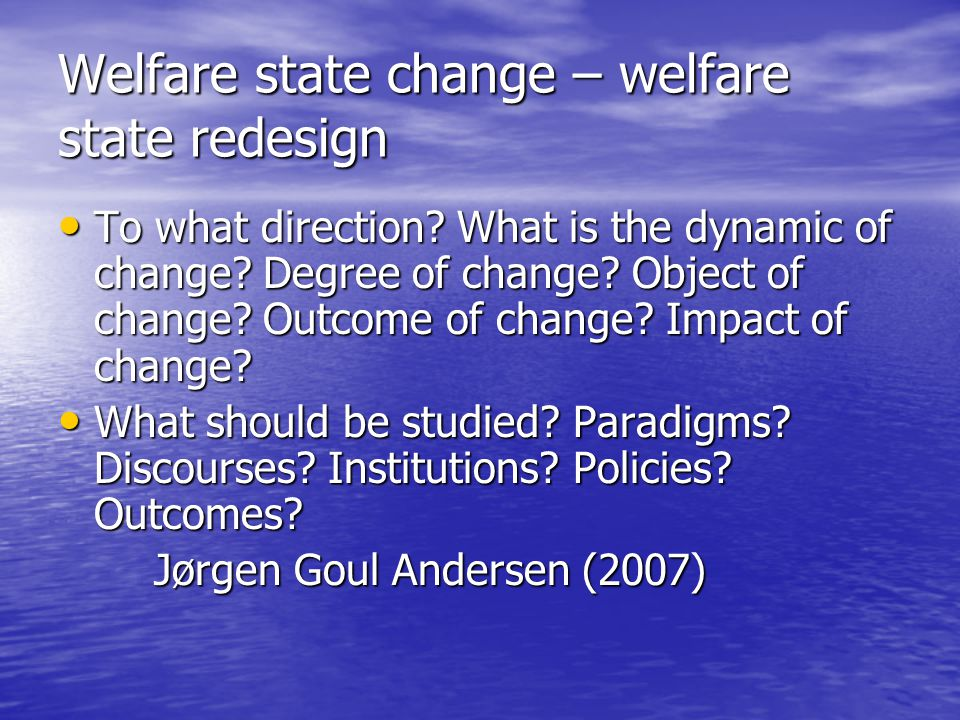 Welfare state change – welfare state redesign To what direction.