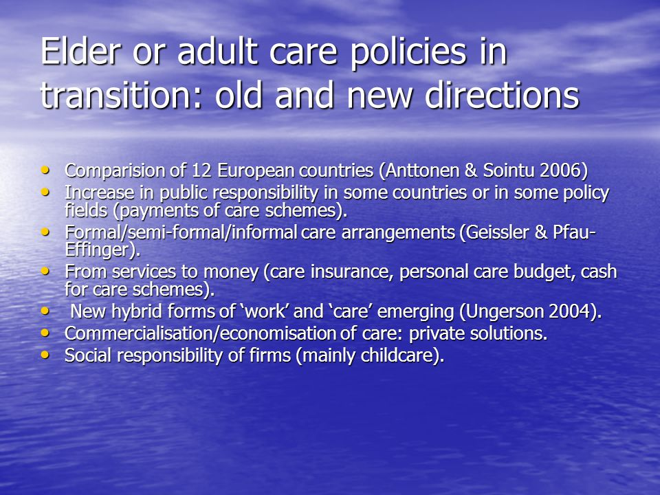Elder or adult care policies in transition: old and new directions Comparision of 12 European countries (Anttonen & Sointu 2006) Comparision of 12 European countries (Anttonen & Sointu 2006) Increase in public responsibility in some countries or in some policy fields (payments of care schemes).