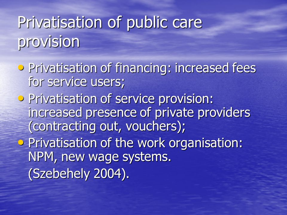 Privatisation of public care provision Privatisation of financing: increased fees for service users; Privatisation of financing: increased fees for service users; Privatisation of service provision: increased presence of private providers (contracting out, vouchers); Privatisation of service provision: increased presence of private providers (contracting out, vouchers); Privatisation of the work organisation: NPM, new wage systems.