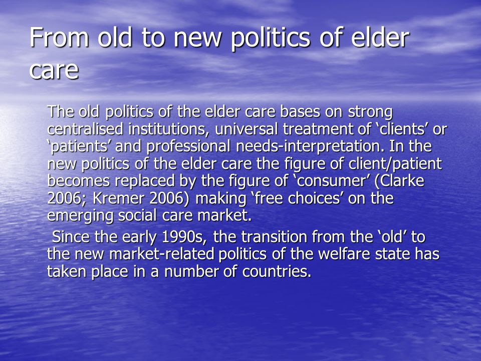 From old to new politics of elder care The old politics of the elder care bases on strong centralised institutions, universal treatment of 'clients' or 'patients' and professional needs-interpretation.