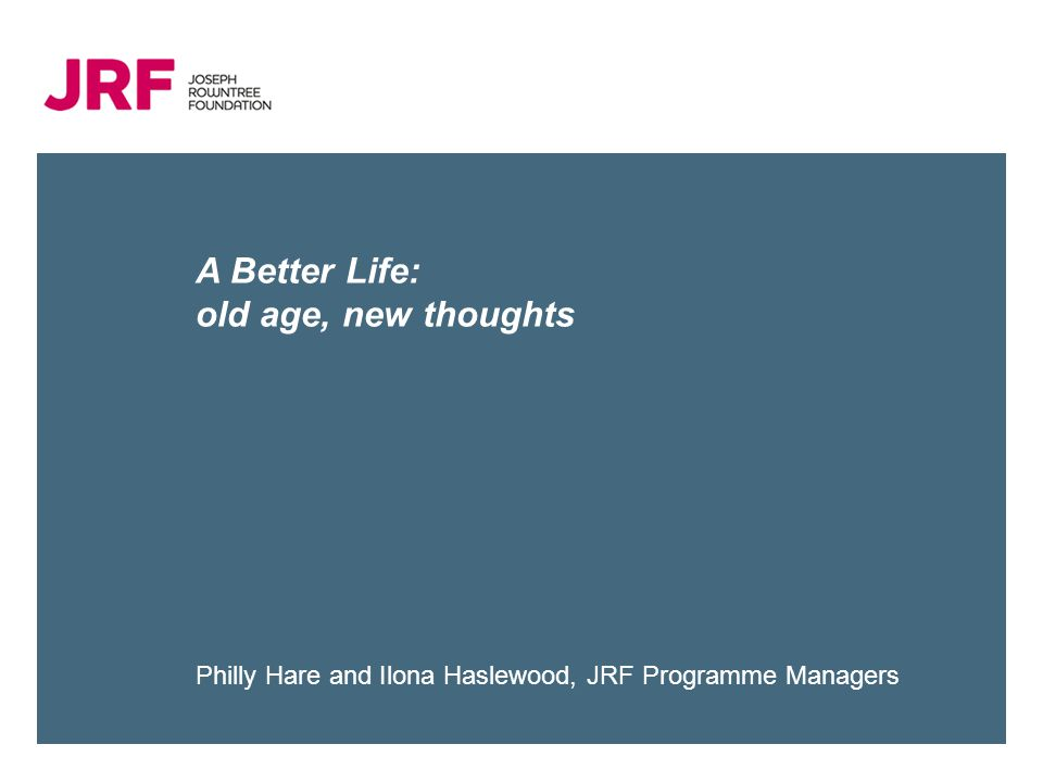 A Better Life: old age, new thoughts Philly Hare and Ilona Haslewood, JRF Programme Managers