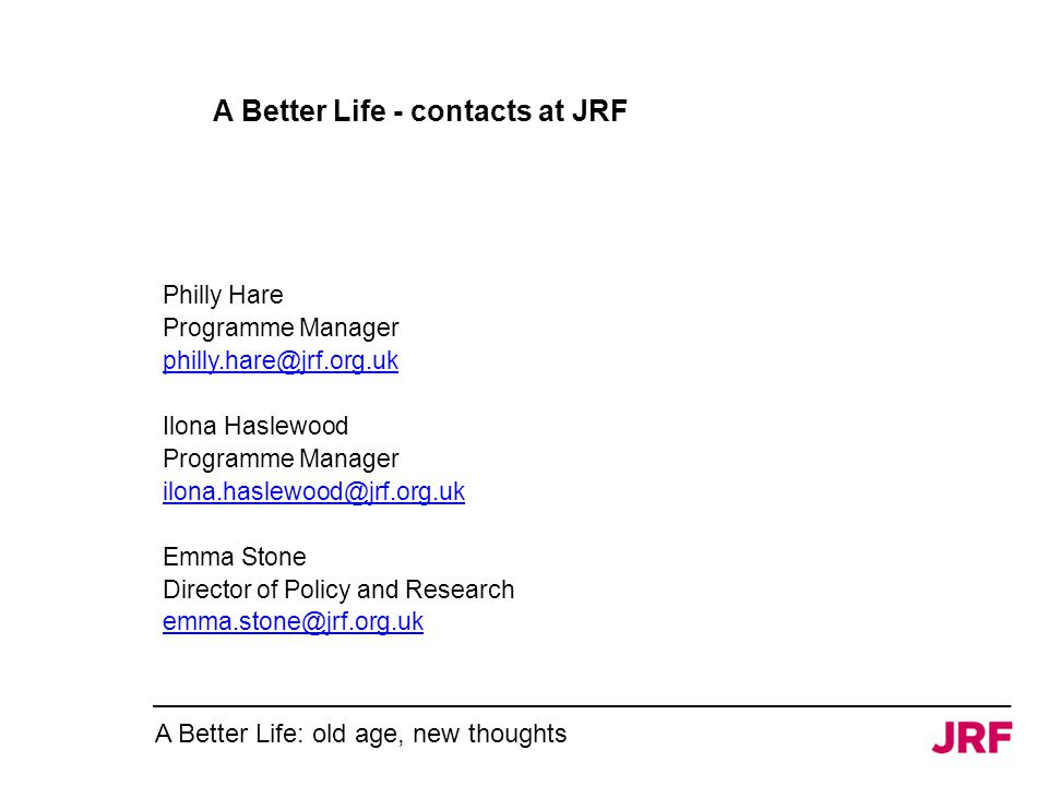 A Better Life - contacts at JRF Philly Hare Programme Manager Ilona Haslewood Programme Manager Emma Stone Director of Policy and Research A Better Life: old age, new thoughts