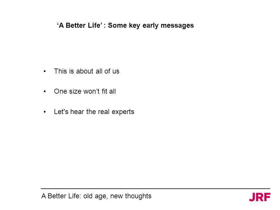 'A Better Life' : Some key early messages This is about all of us One size won't fit all Let s hear the real experts A Better Life: old age, new thoughts