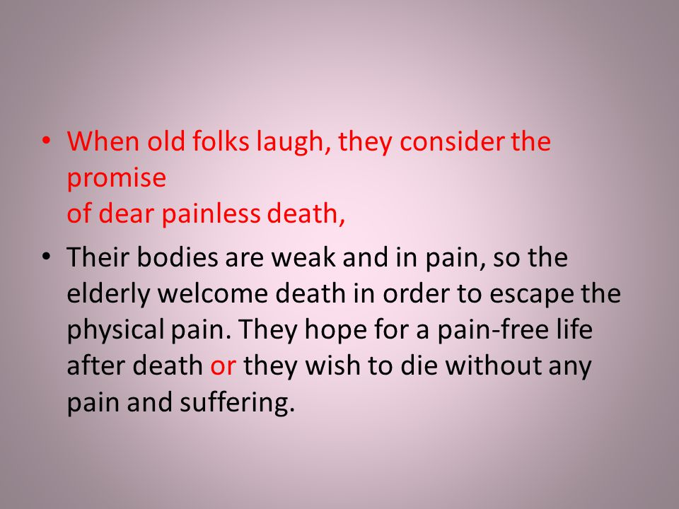 When old folks laugh, they consider the promise of dear painless death, Their bodies are weak and in pain, so the elderly welcome death in order to es