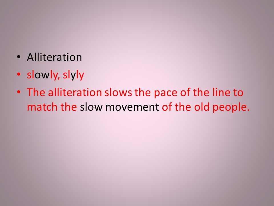 Alliteration slowly, slyly The alliteration slows the pace of the line to match the slow movement of the old people.