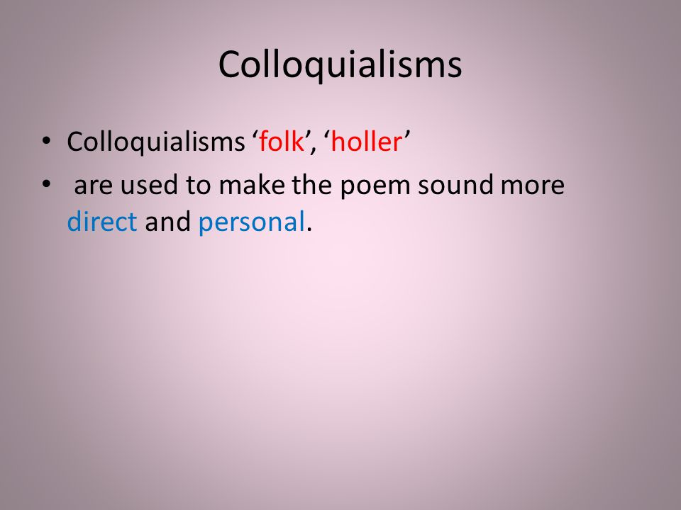 Colloquialisms Colloquialisms 'folk', 'holler' are used to make the poem sound more direct and personal.