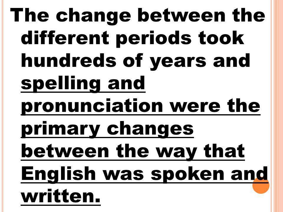 The change between the different periods took hundreds of years and spelling and pronunciation were the primary changes between the way that English w