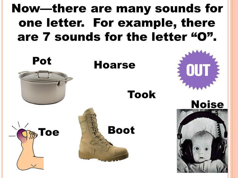 """Now—there are many sounds for one letter. For example, there are 7 sounds for the letter """"O"""". Pot Hoarse Took Toe Boot Noise"""