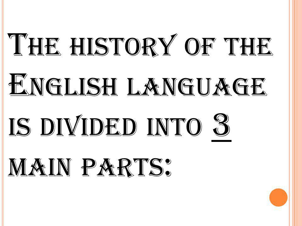 T HE HISTORY OF THE E NGLISH LANGUAGE IS DIVIDED INTO 3 MAIN PARTS :