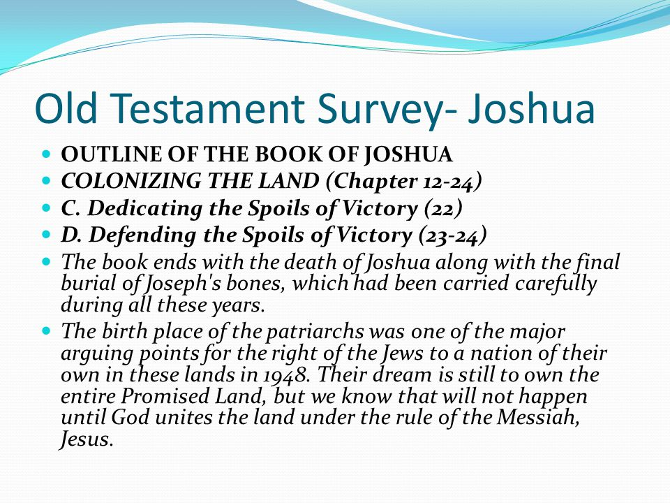 Old Testament Survey- Joshua OUTLINE OF THE BOOK OF JOSHUA COLONIZING THE LAND (Chapter 12-24) The remaining chapters recap the victories of the child