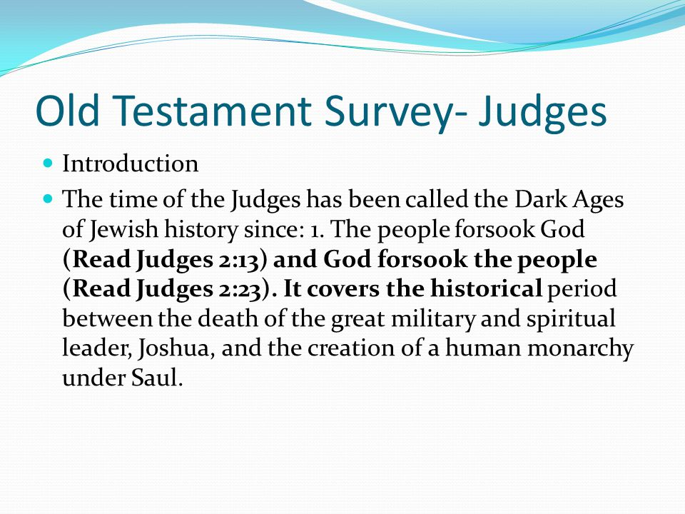 Old Testament Survey- Judges Introduction The books of Judges and Ruth are most often studied together because they happened at the same time chronolo