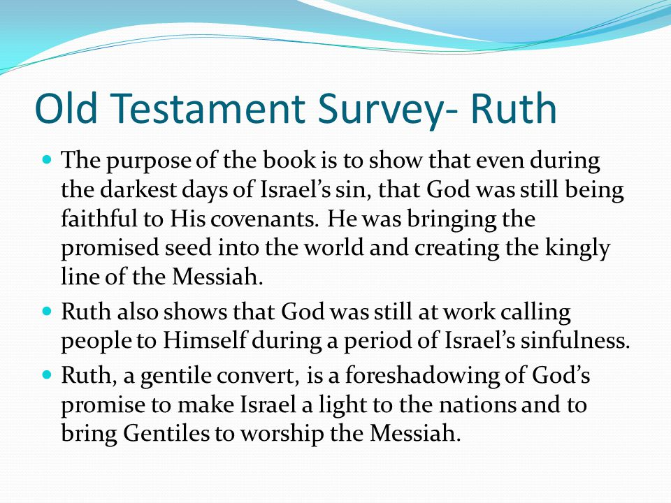 Old Testament Survey- Ruth The book of Ruth compliments the book of Judges, because the narrative within it took place during the time of the judges.