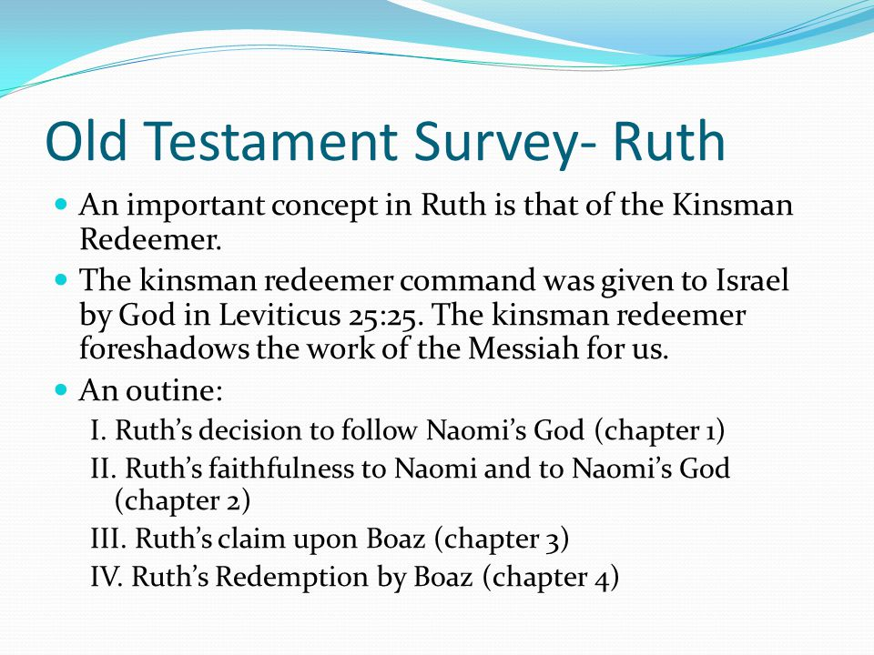 Old Testament Survey- Ruth The purpose of the book is to show that even during the darkest days of Israel's sin, that God was still being faithful to
