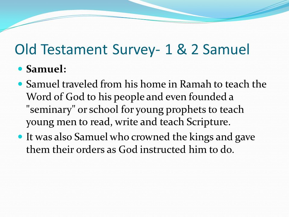 Old Testament Survey- 1 & 2 Samuel Samuel: Samuel was an unusual young man. He learned early in his life to hear and obey the voice of God and he had