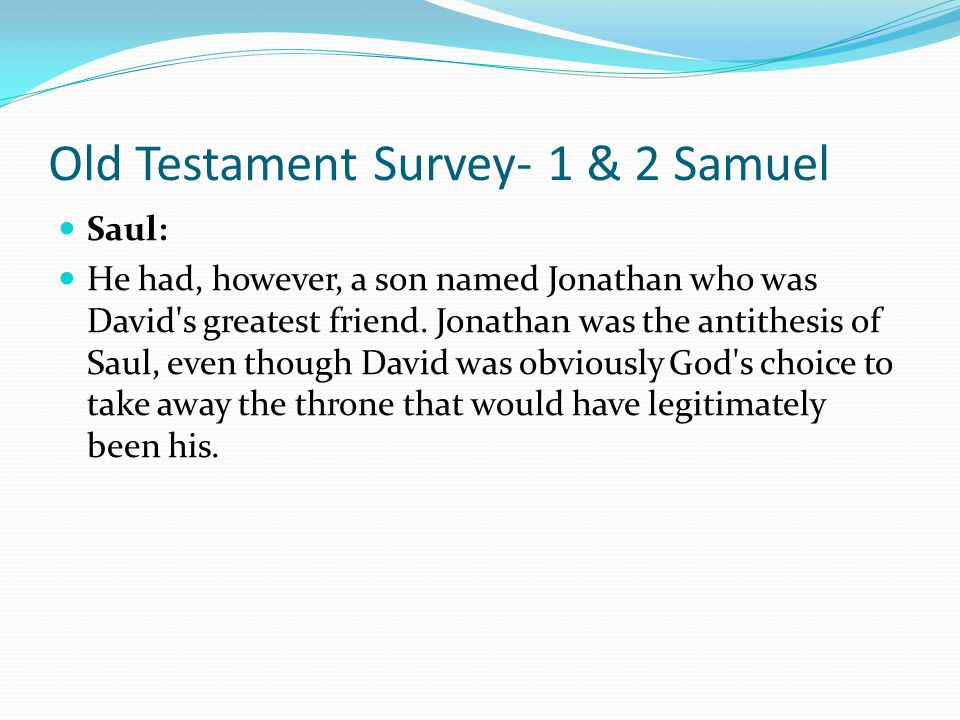 Old Testament Survey- 1 & 2 Samuel Saul: Saul, a Benjamite, was Israel's first king. He was not at all conceited as a young man even though he was hea