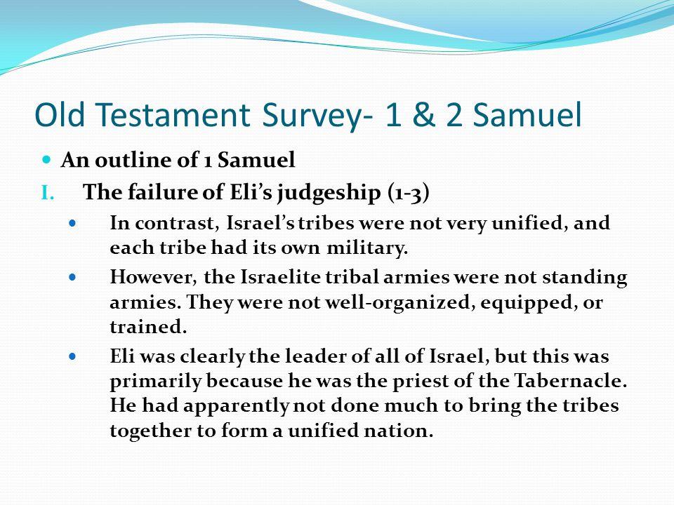Old Testament Survey- 1 & 2 Samuel An outline of 1 Samuel I. The failure of Eli's judgeship (1-3) A. Dangerous times During Eli's judgeship, Israel ha