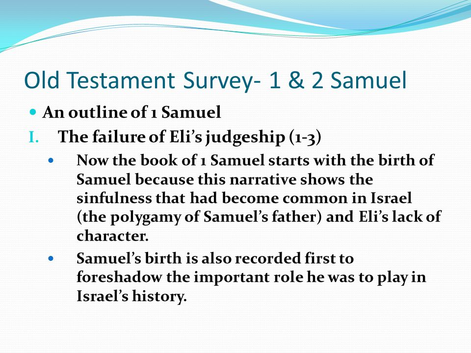Old Testament Survey- 1 & 2 Samuel An outline of 1 Samuel I. The failure of Eli's judgeship (1-3) The Philistines were a threat to Israel's existence