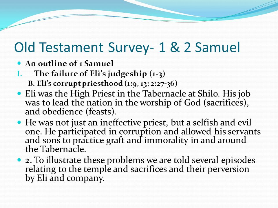 Old Testament Survey- 1 & 2 Samuel An outline of 1 Samuel I. The failure of Eli's judgeship (1-3) Now the book of 1 Samuel starts with the birth of Sa