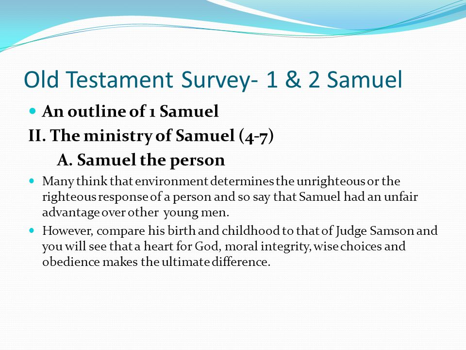 Old Testament Survey- 1 & 2 Samuel An outline of 1 Samuel II. The ministry of Samuel (4-7) A. Samuel the person There had been people prophesying from