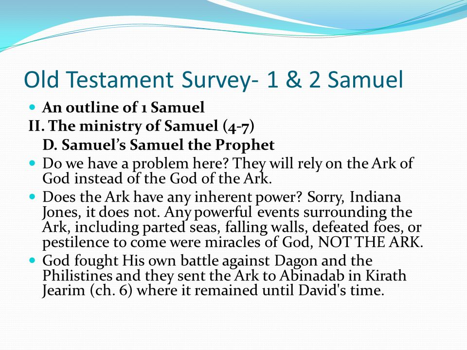 Old Testament Survey- 1 & 2 Samuel An outline of 1 Samuel II. The ministry of Samuel (4-7) D. Samuel's Samuel the Prophet a. To wait (4-6) One of the