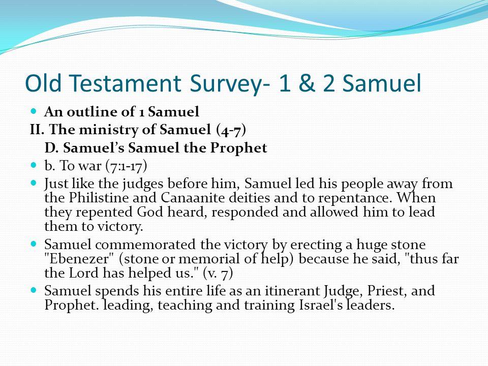Old Testament Survey- 1 & 2 Samuel An outline of 1 Samuel II. The ministry of Samuel (4-7) D. Samuel's Samuel the Prophet b. To war (7:1-17) Just like