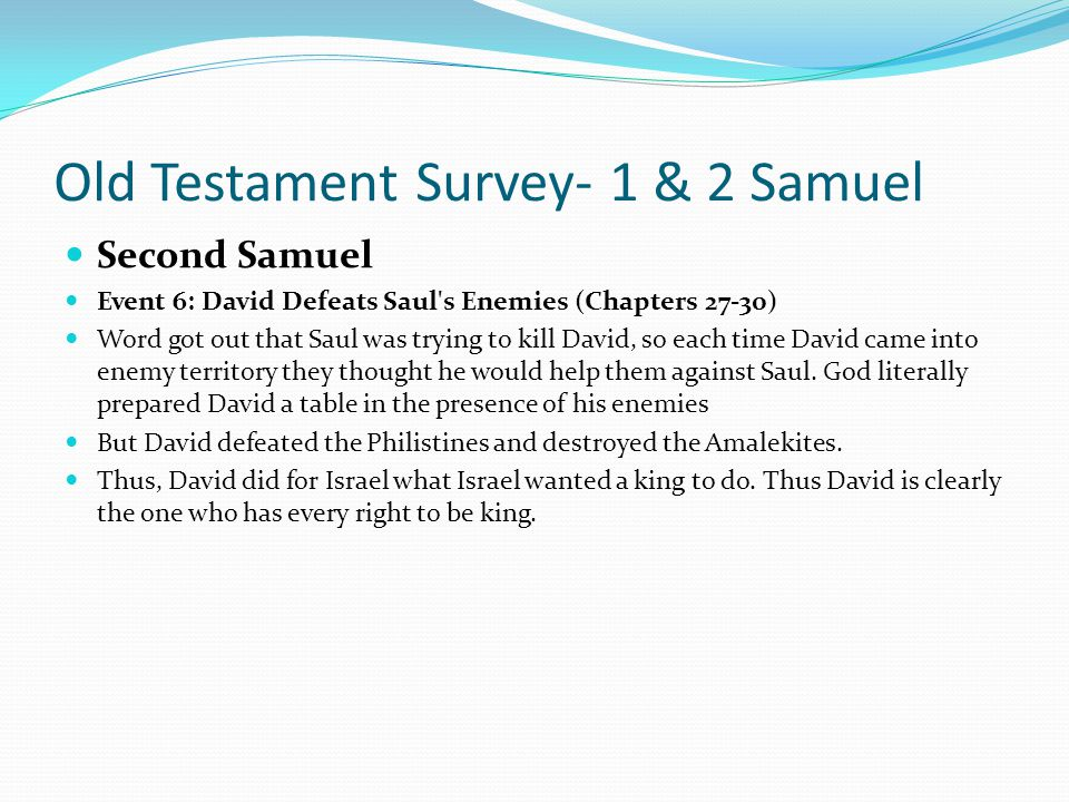 Old Testament Survey- 1 & 2 Samuel Second Samuel Event 5: David Spares Saul's Life. (Chapters 24 and 26) Even though Saul carried on a relentless miss