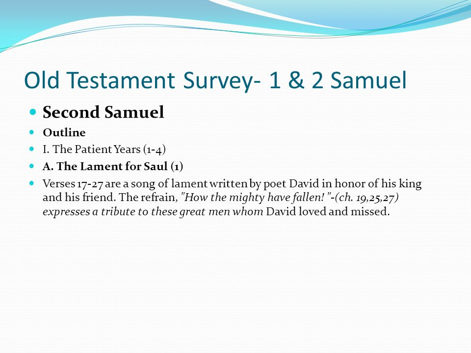 Old Testament Survey- 1 & 2 Samuel Second Samuel Outline I. The Patient Years (1-4) God gave the throne to David; David did not steal it. David refuse