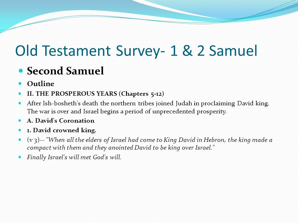Old Testament Survey- 1 & 2 Samuel Second Samuel Outline I. The Patient Years (1-4) B. The House of Saul (2-4) In chapters 2 through 4 the intrigue of