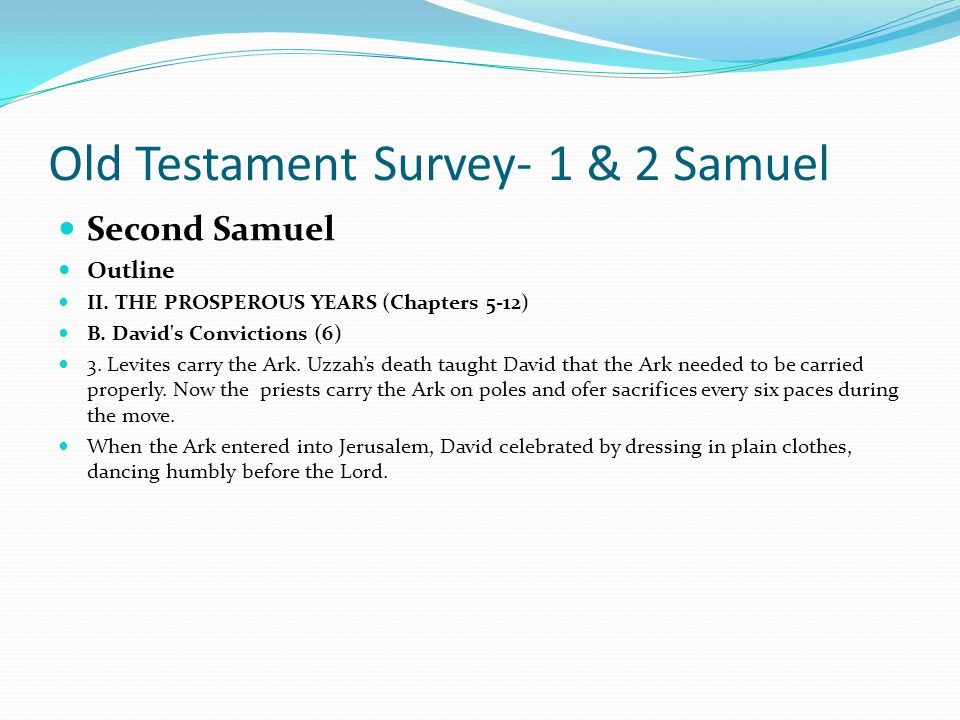 Old Testament Survey- 1 & 2 Samuel Second Samuel Outline II. THE PROSPEROUS YEARS (Chapters 5-12) B. David's Convictions (6) 1. David returns the Ark.