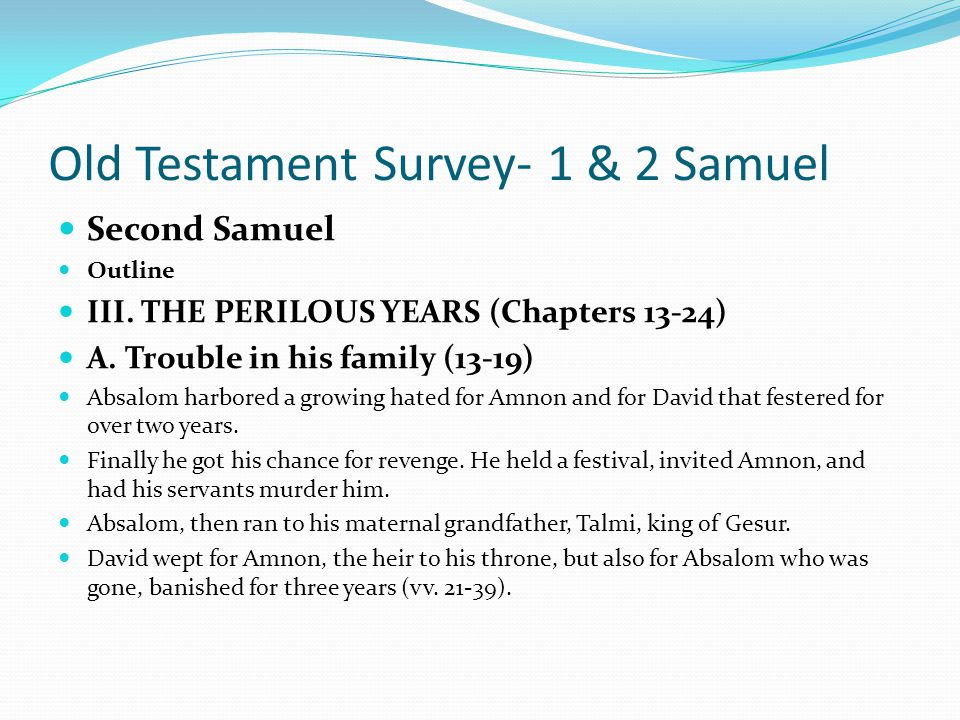 Old Testament Survey- 1 & 2 Samuel Second Samuel Outline III. THE PERILOUS YEARS (Chapters 13-24) A. Trouble in his family (13-19) 1. Absalom Reacts t
