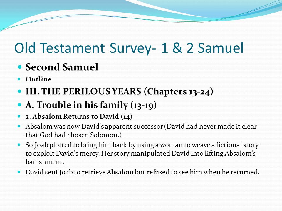 Old Testament Survey- 1 & 2 Samuel Second Samuel Outline III. THE PERILOUS YEARS (Chapters 13-24) A. Trouble in his family (13-19) Absalom harbored a