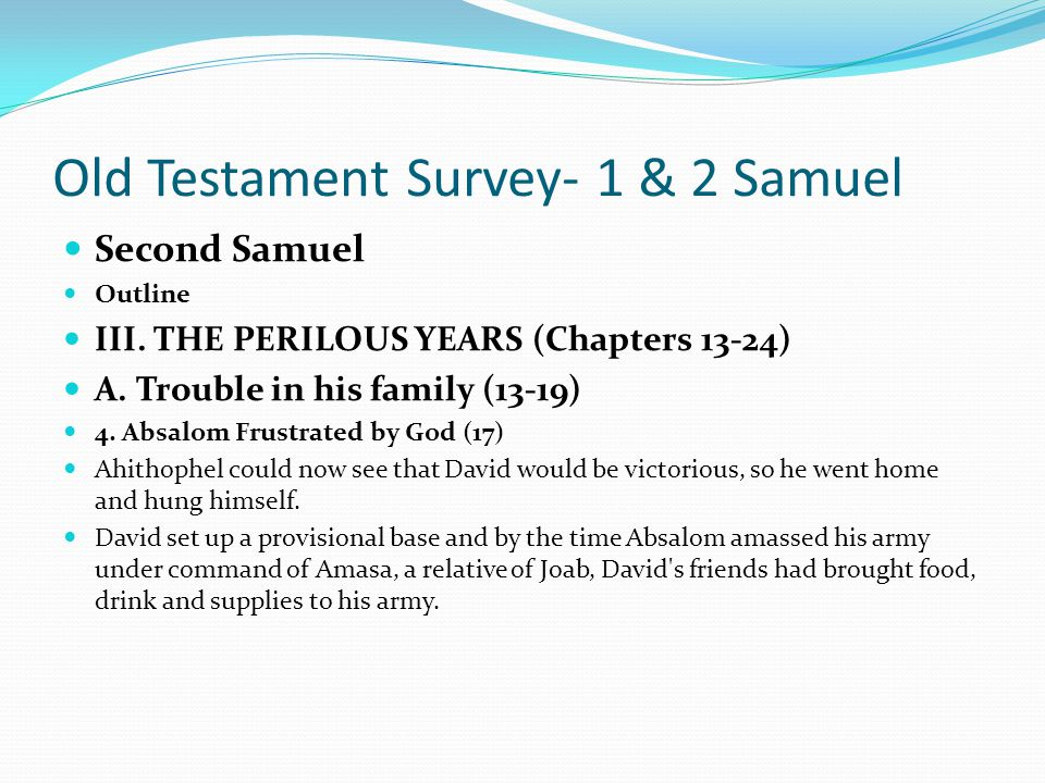Old Testament Survey- 1 & 2 Samuel Second Samuel Outline III. THE PERILOUS YEARS (Chapters 13-24) A. Trouble in his family (13-19) 4. Absalom Frustrat