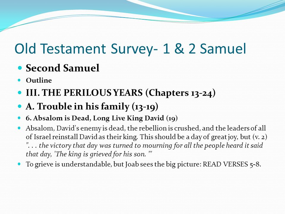 Old Testament Survey- 1 & 2 Samuel Second Samuel Outline III. THE PERILOUS YEARS (Chapters 13-24) A. Trouble in his family (13-19) 5. Absalom is Kille