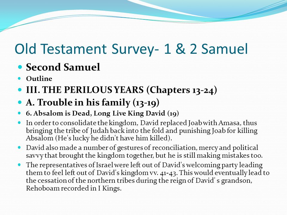 Old Testament Survey- 1 & 2 Samuel Second Samuel Outline III. THE PERILOUS YEARS (Chapters 13-24) A. Trouble in his family (13-19) 6. Absalom is Dead,