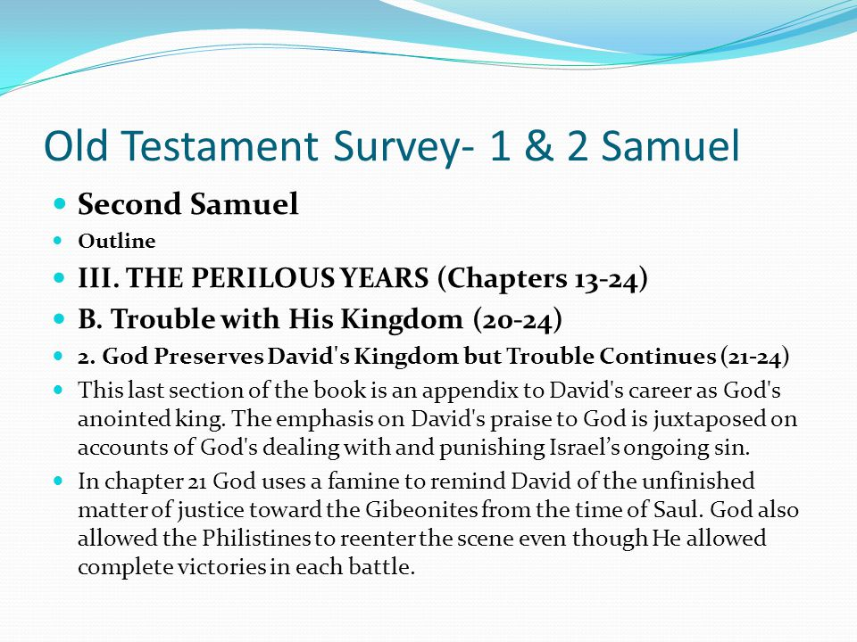 Old Testament Survey- 1 & 2 Samuel Second Samuel Outline III. THE PERILOUS YEARS (Chapters 13-24) B. Trouble with His Kingdom (20-24) 1. A New Rebelli