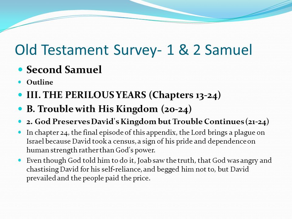 Old Testament Survey- 1 & 2 Samuel Second Samuel Outline III. THE PERILOUS YEARS (Chapters 13-24) B. Trouble with His Kingdom (20-24) 2. God Preserves