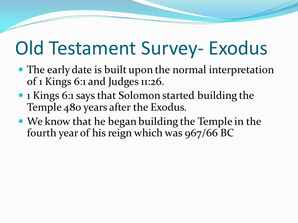 Old Testament Survey- Exodus A number of dates have been proposed for the Exodus. Two primary views: Early date, 1445 BC Late date, 1290 BC