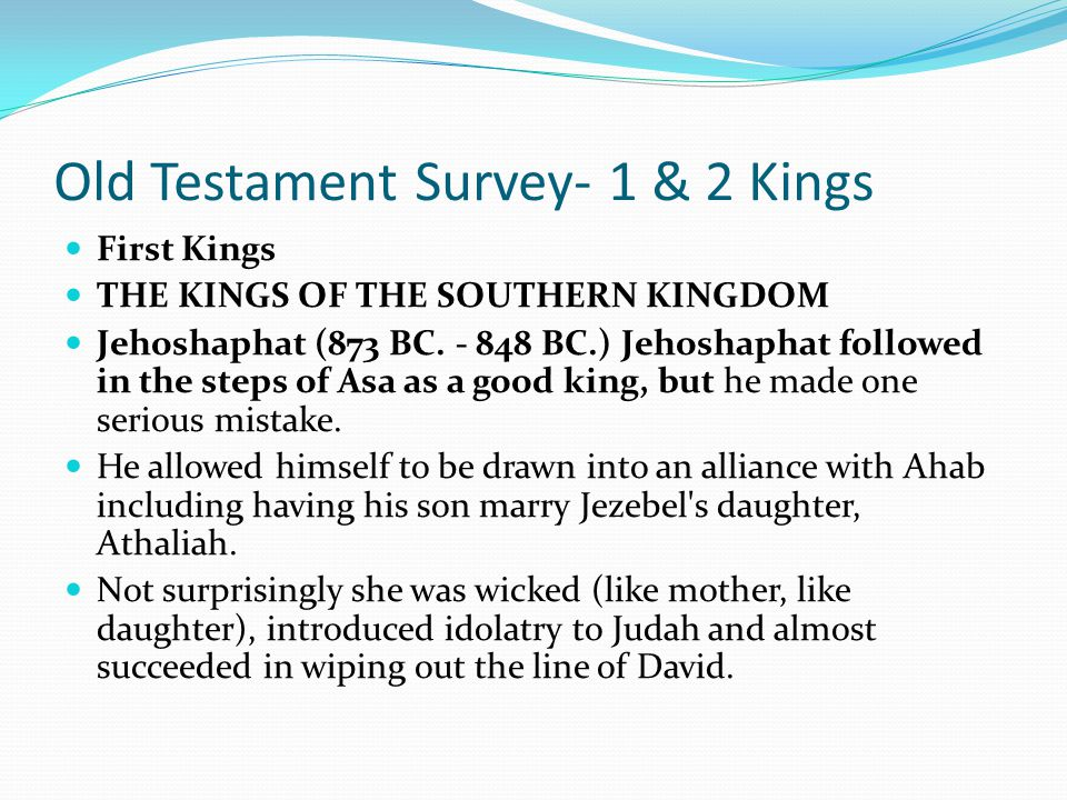 Old Testament Survey- 1 & 2 Kings First Kings THE KINGS OF THE SOUTHERN KINGDOM 1. Rehoboam (931 BC. - 913 BC.) Solomon's son, Rehoboam and his son, A