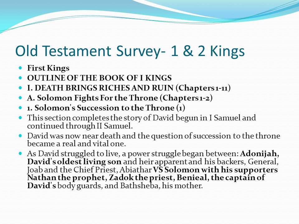 Old Testament Survey- 1 & 2 Kings First Kings OUTLINE OF THE BOOK OF I KINGS I Kings began as David died and Solomon became King. As Solomon's rule ca