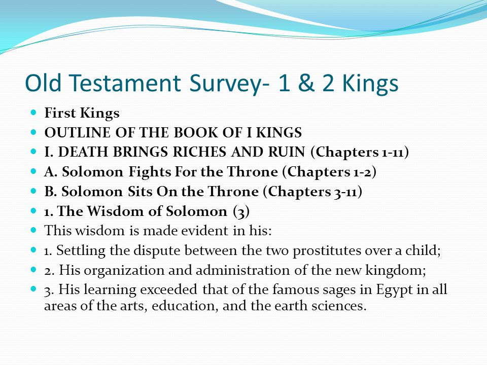 Old Testament Survey- 1 & 2 Kings First Kings OUTLINE OF THE BOOK OF I KINGS I. DEATH BRINGS RICHES AND RUIN (Chapters 1-11) A. Solomon Fights For the