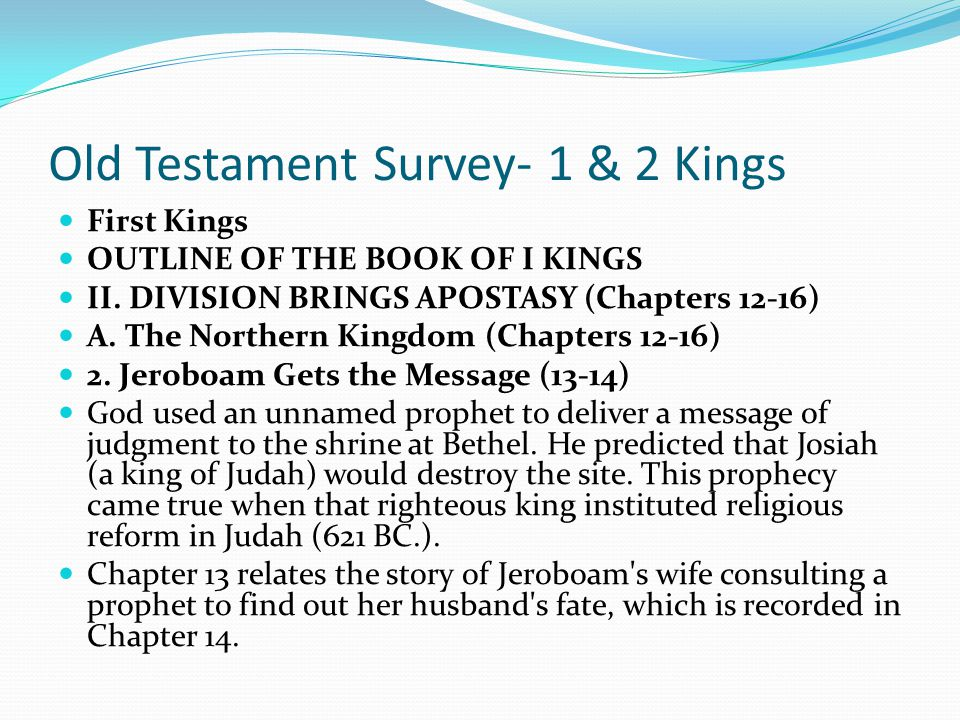 Old Testament Survey- 1 & 2 Kings First Kings OUTLINE OF THE BOOK OF I KINGS II. DIVISION BRINGS APOSTASY (Chapters 12-16) A. The Northern Kingdom (Ch