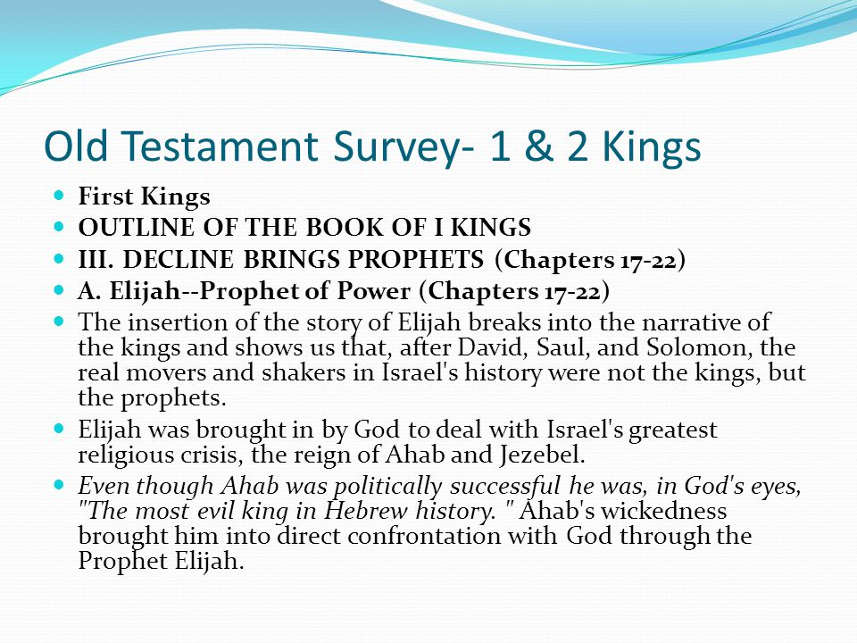 Old Testament Survey- 1 & 2 Kings First Kings OUTLINE OF THE BOOK OF I KINGS III. DECLINE BRINGS PROPHETS (Chapters 17-22) Ahab and Jezebel ruled for