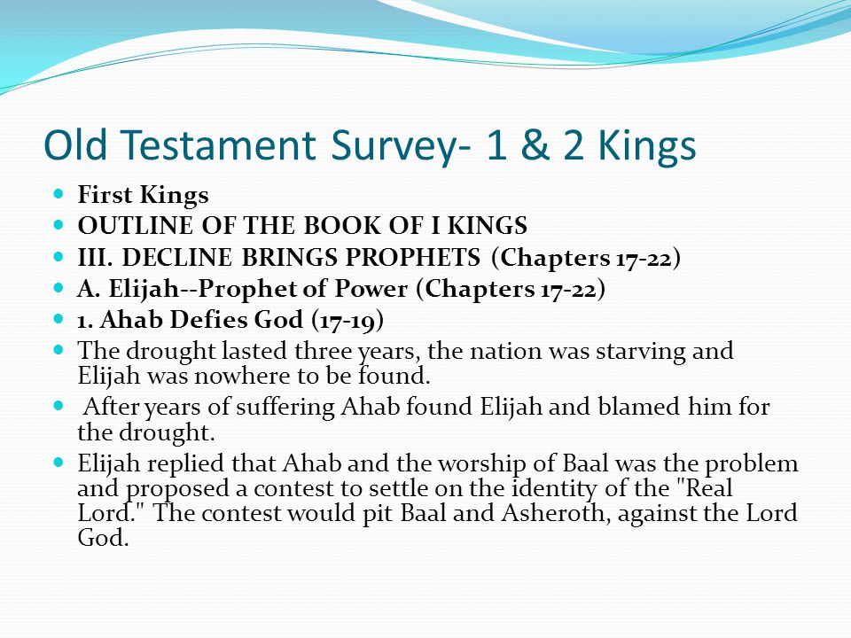 Old Testament Survey- 1 & 2 Kings First Kings OUTLINE OF THE BOOK OF I KINGS III. DECLINE BRINGS PROPHETS (Chapters 17-22) A. Elijah--Prophet of Power