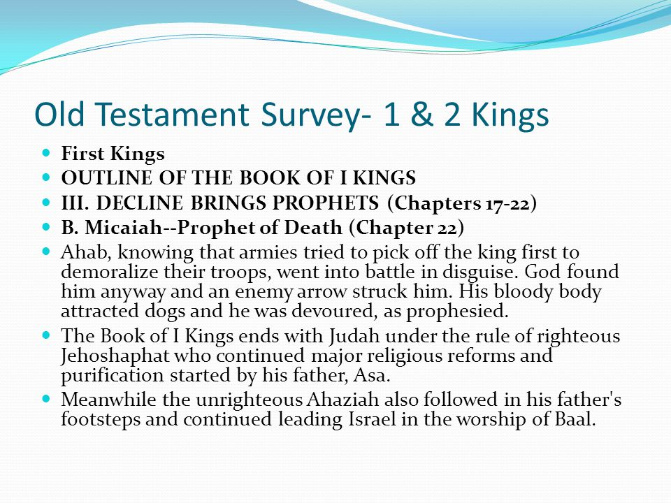 Old Testament Survey- 1 & 2 Kings First Kings OUTLINE OF THE BOOK OF I KINGS III. DECLINE BRINGS PROPHETS (Chapters 17-22) B. Micaiah--Prophet of Deat