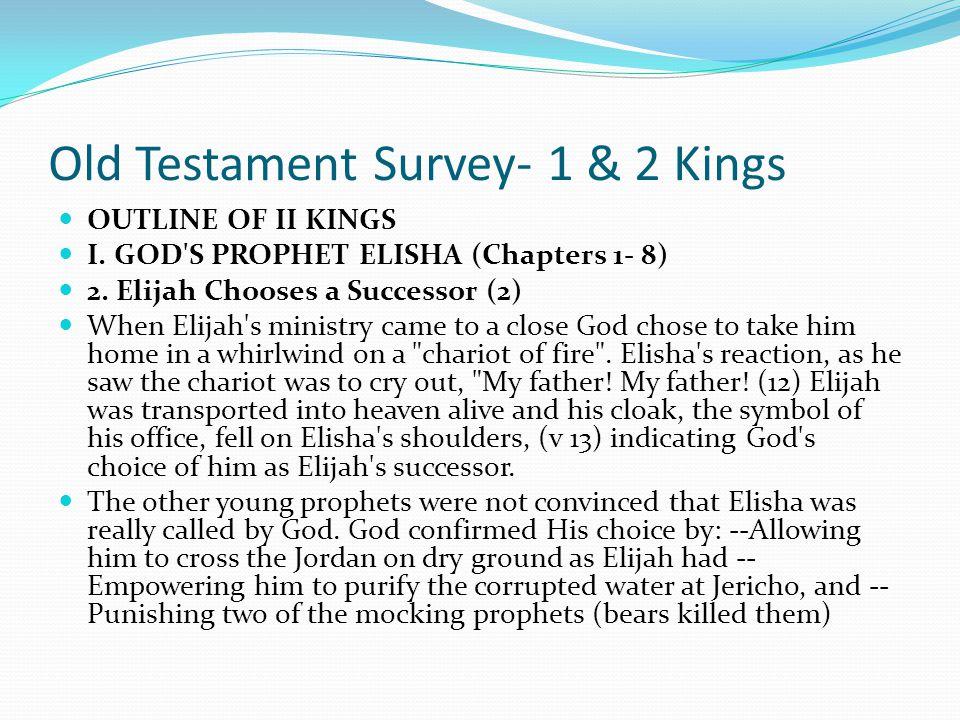 Old Testament Survey- 1 & 2 Kings OUTLINE OF II KINGS I. GOD'S PROPHET ELISHA (Chapters 1- 8) 2. Elijah Chooses a Successor (2) Elijah was traveling f