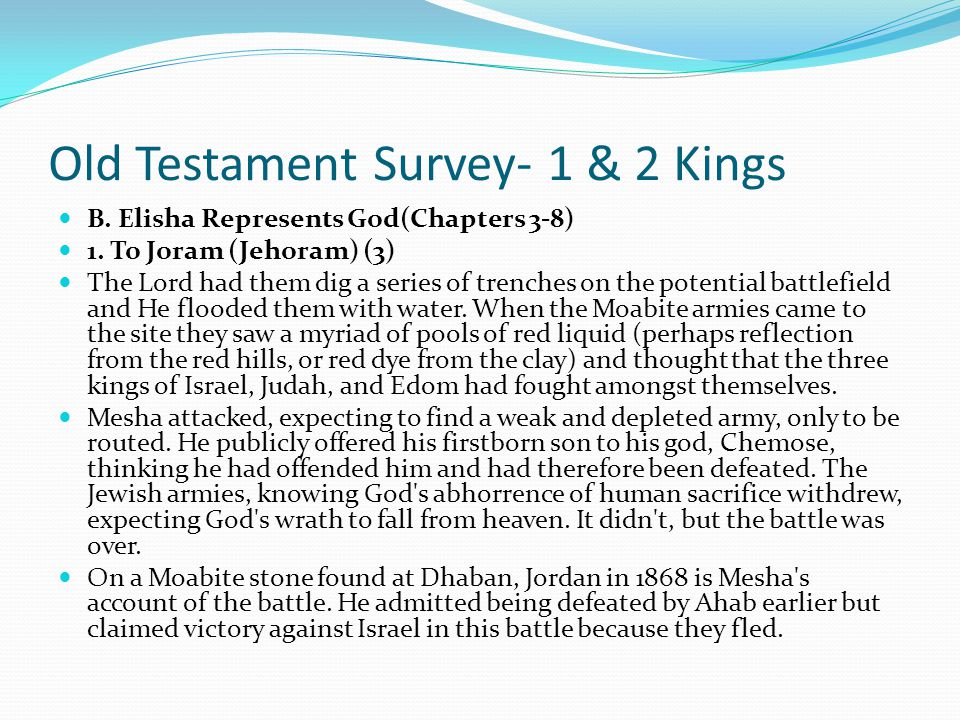 Old Testament Survey- 1 & 2 Kings OUTLINE OF II KINGS B. Elisha Represents God(Chapters 3-8) 1. To Joram (Jehoram) (3) While he was the king of Israel