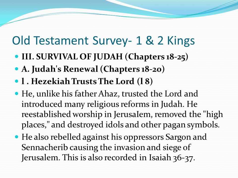 Old Testament Survey- 1 & 2 Kings III. SURVIVAL OF JUDAH (Chapters 18-25) The final section of Kings traces the survival of Judah after Israel's colla