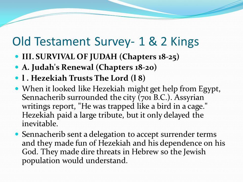 Old Testament Survey- 1 & 2 Kings III. SURVIVAL OF JUDAH (Chapters 18-25) A. Judah's Renewal (Chapters 18-20) l. Hezekiah Trusts The Lord (l 8) He, un